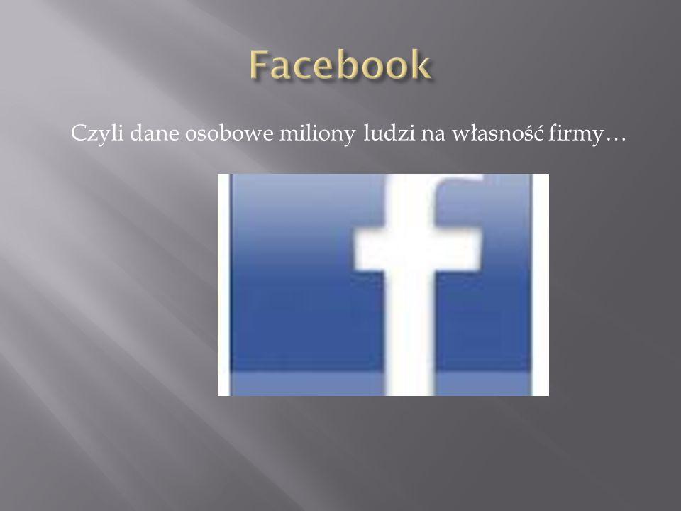 Facebook Czyli dane osobowe miliony ludzi na własność firmy…