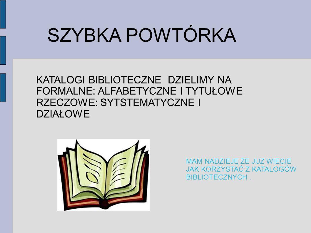 SZYBKA POWTÓRKA KATALOGI BIBLIOTECZNE DZIELIMY NA FORMALNE: ALFABETYCZNE I TYTUŁOWE. RZECZOWE: SYTSTEMATYCZNE I DZIAŁOWE.