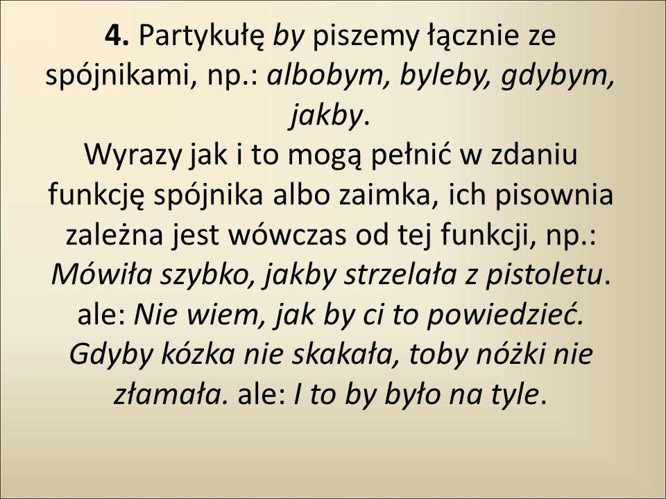 4. Partykułę by piszemy łącznie ze spójnikami, np