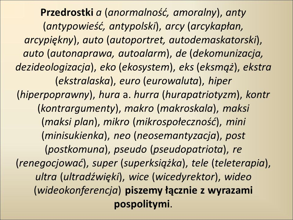Przedrostki a (anormalność, amoralny), anty (antypowieść, antypolski), arcy (arcykapłan, arcypiękny), auto (autoportret, autodemaskatorski), auto (autonaprawa, autoalarm), de (dekomunizacja, dezideologizacja), eko (ekosystem), eks (eksmąż), ekstra (ekstralaska), euro (eurowaluta), hiper (hiperpoprawny), hura a.