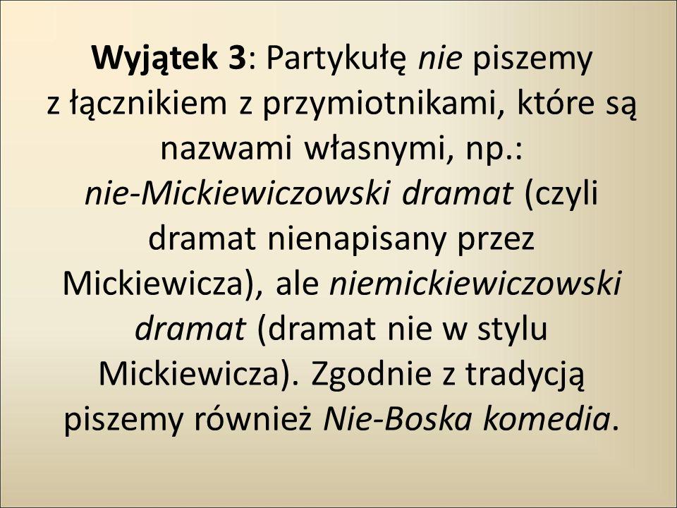 Wyjątek 3: Partykułę nie piszemy z łącznikiem z przymiotnikami, które są nazwami własnymi, np.: nie-Mickiewiczowski dramat (czyli dramat nienapisany przez Mickiewicza), ale niemickiewiczowski dramat (dramat nie w stylu Mickiewicza).