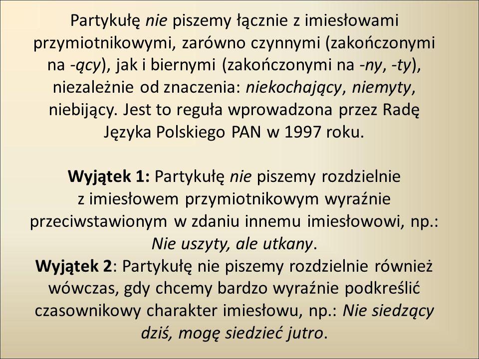 Partykułę nie piszemy łącznie z imiesłowami przymiotnikowymi, zarówno czynnymi (zakończonymi na -ący), jak i biernymi (zakończonymi na -ny, -ty), niezależnie od znaczenia: niekochający, niemyty, niebijący.