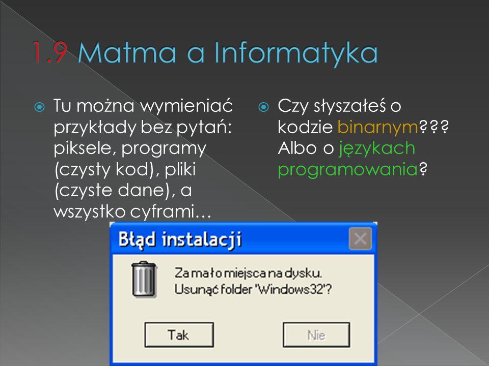1.9 Matma a Informatyka Tu można wymieniać przykłady bez pytań: piksele, programy (czysty kod), pliki (czyste dane), a wszystko cyframi…