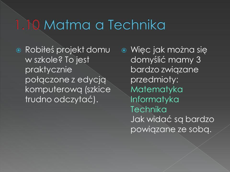 1.10 Matma a Technika Robiłeś projekt domu w szkole To jest praktycznie połączone z edycją komputerową (szkice trudno odczytać).