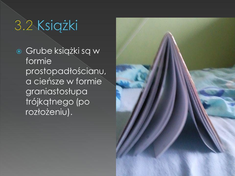 3.2 KsiążkiGrube książki są w formie prostopadłościanu, a cieńsze w formie graniastosłupa trójkątnego (po rozłożeniu).