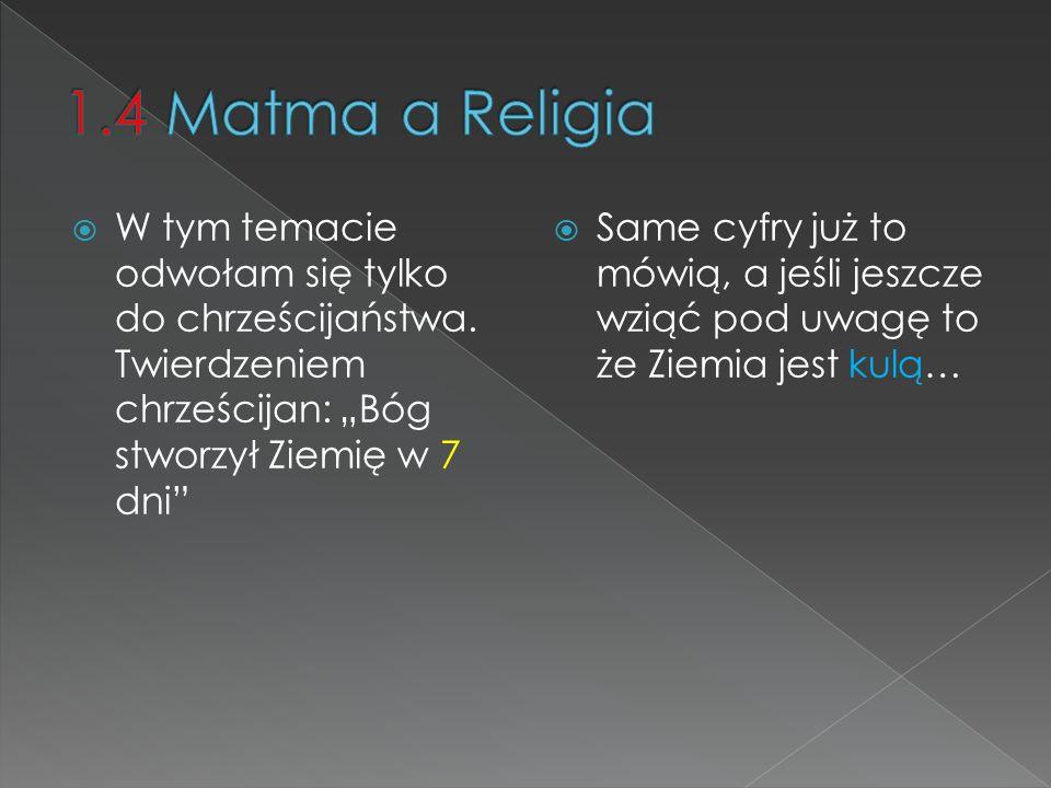 """1.4 Matma a Religia W tym temacie odwołam się tylko do chrześcijaństwa. Twierdzeniem chrześcijan: """"Bóg stworzył Ziemię w 7 dni"""