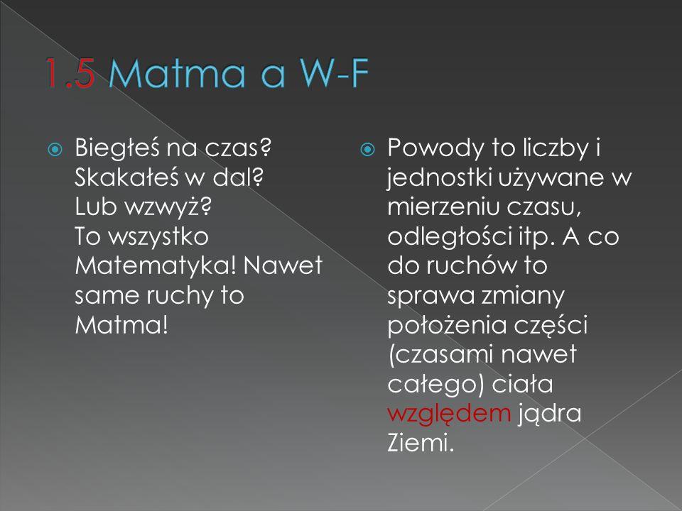 1.5 Matma a W-F Biegłeś na czas Skakałeś w dal Lub wzwyż To wszystko Matematyka! Nawet same ruchy to Matma!