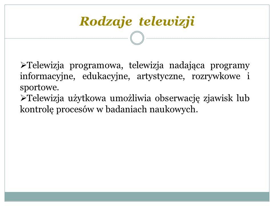 Rodzaje telewizji Telewizja programowa, telewizja nadająca programy informacyjne, edukacyjne, artystyczne, rozrywkowe i sportowe.