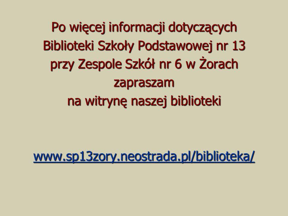 Po więcej informacji dotyczących Biblioteki Szkoły Podstawowej nr 13 przy Zespole Szkół nr 6 w Żorach zapraszam na witrynę naszej biblioteki