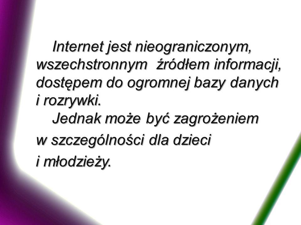 Internet jest nieograniczonym, wszechstronnym źródłem informacji, dostępem do ogromnej bazy danych i rozrywki.