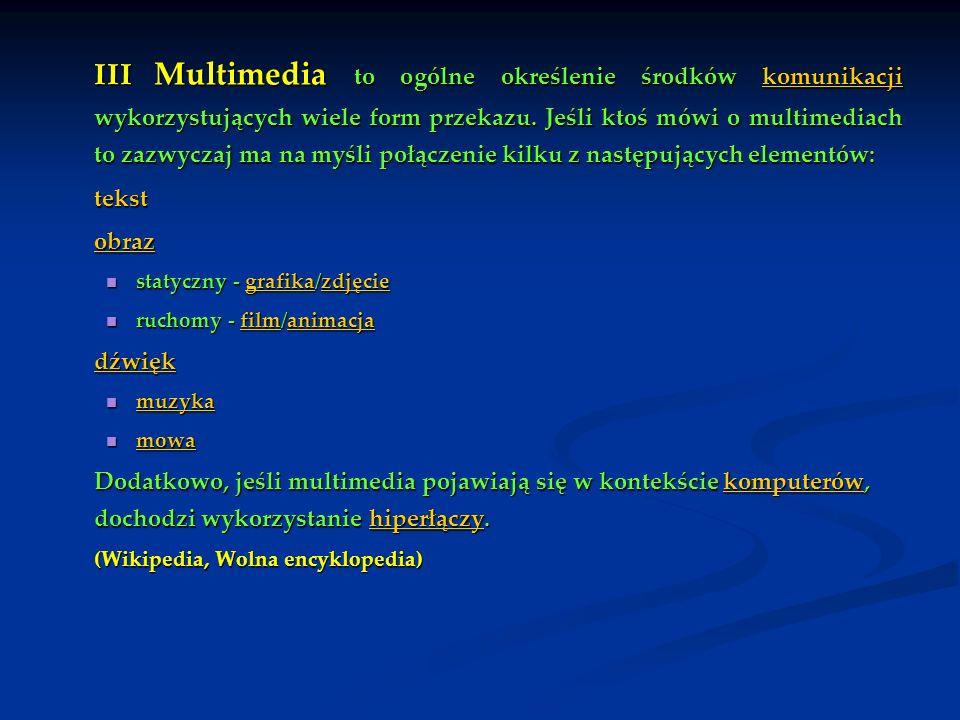 III Multimedia to ogólne określenie środków komunikacji wykorzystujących wiele form przekazu. Jeśli ktoś mówi o multimediach to zazwyczaj ma na myśli połączenie kilku z następujących elementów: