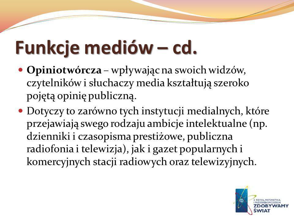 Funkcje mediów – cd. Opiniotwórcza – wpływając na swoich widzów, czytelników i słuchaczy media kształtują szeroko pojętą opinię publiczną.