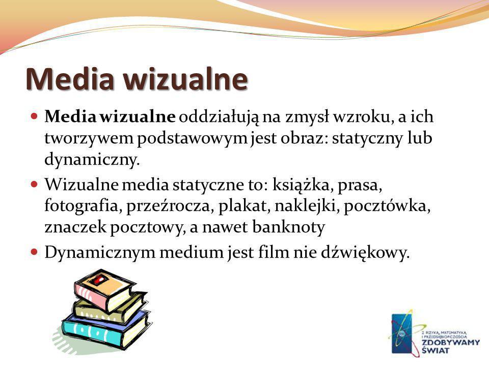 Media wizualne Media wizualne oddziałują na zmysł wzroku, a ich tworzywem podstawowym jest obraz: statyczny lub dynamiczny.