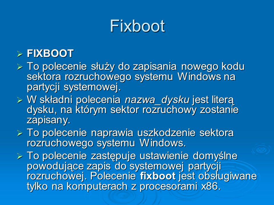 Fixboot FIXBOOT. To polecenie służy do zapisania nowego kodu sektora rozruchowego systemu Windows na partycji systemowej.