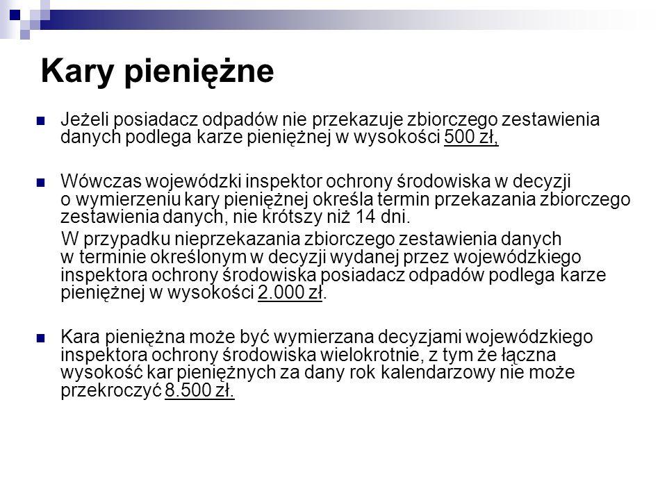 Kary pieniężne Jeżeli posiadacz odpadów nie przekazuje zbiorczego zestawienia danych podlega karze pieniężnej w wysokości 500 zł,