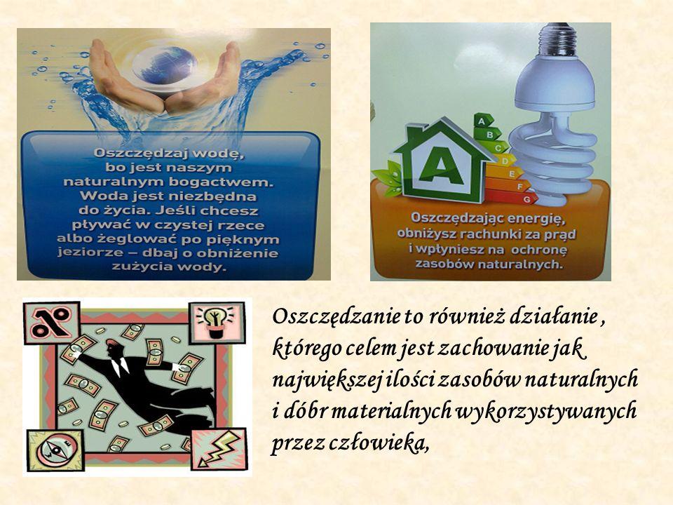 Oszczędzanie to również działanie , którego celem jest zachowanie jak największej ilości zasobów naturalnych i dóbr materialnych wykorzystywanych przez człowieka,
