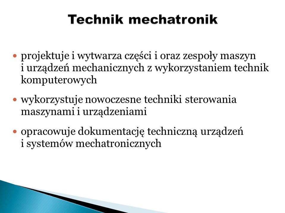 Technik mechatronik projektuje i wytwarza części i oraz zespoły maszyn i urządzeń mechanicznych z wykorzystaniem technik komputerowych.
