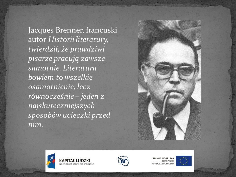 Jacques Brenner, francuski autor Historii literatury, twierdził, że prawdziwi pisarze pracują zawsze samotnie.