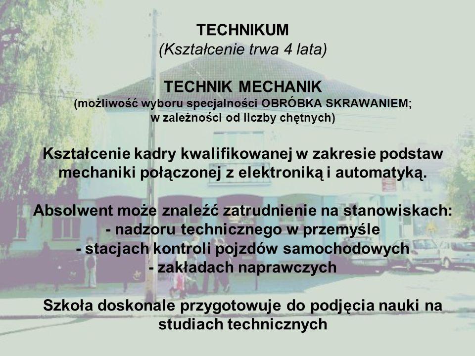 TECHNIKUM (Kształcenie trwa 4 lata) TECHNIK MECHANIK (możliwość wyboru specjalności OBRÓBKA SKRAWANIEM; w zależności od liczby chętnych) Kształcenie kadry kwalifikowanej w zakresie podstaw mechaniki połączonej z elektroniką i automatyką.