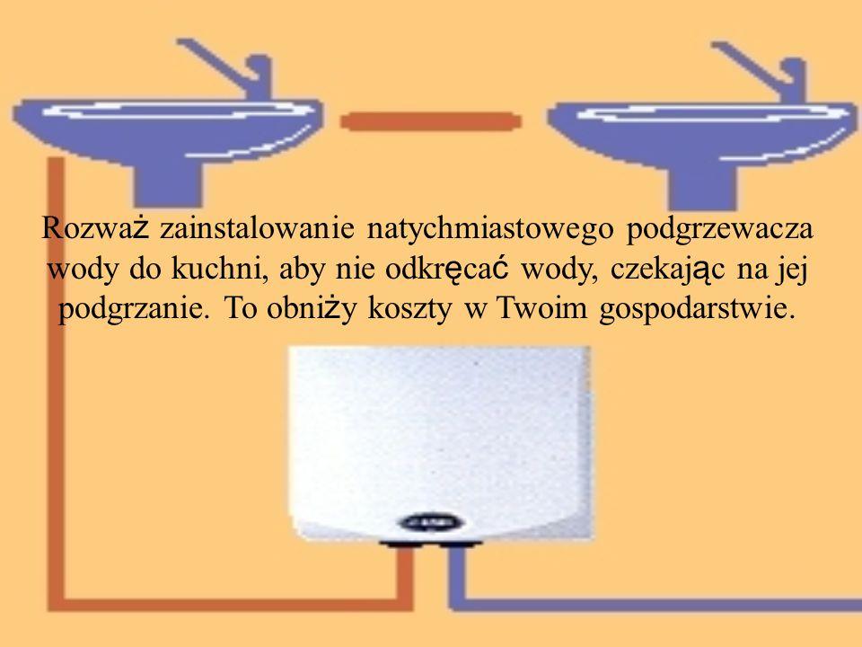 Rozważ zainstalowanie natychmiastowego podgrzewacza wody do kuchni, aby nie odkręcać wody, czekając na jej podgrzanie.