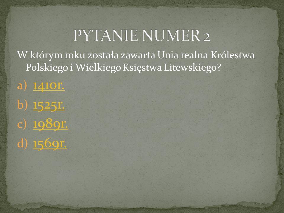 PYTANIE NUMER 2 W którym roku została zawarta Unia realna Królestwa Polskiego i Wielkiego Księstwa Litewskiego