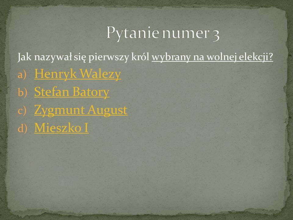 Pytanie numer 3 Henryk Walezy Stefan Batory Zygmunt August Mieszko I