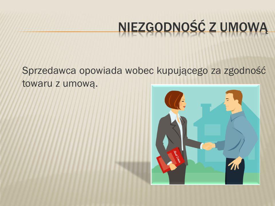 Niezgodność z umową Sprzedawca opowiada wobec kupującego za zgodność towaru z umową.