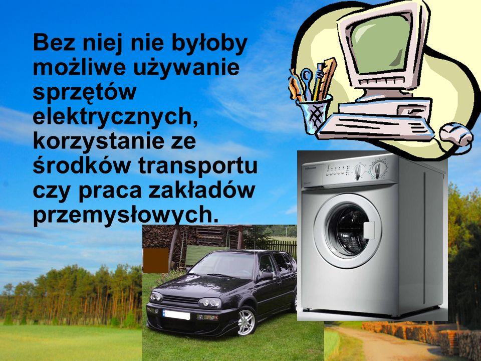 Bez niej nie byłoby możliwe używanie sprzętów elektrycznych, korzystanie ze środków transportu czy praca zakładów przemysłowych.