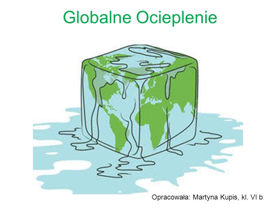Globalne Ocieplenie Opracowała: Martyna Kupis, kl. VI b