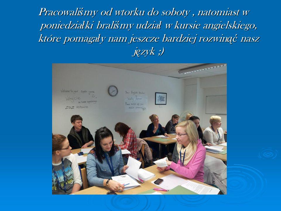 Pracowaliśmy od wtorku do soboty , natomiast w poniedziałki braliśmy udział w kursie angielskiego, które pomagały nam jeszcze bardziej rozwinąć nasz język ;)