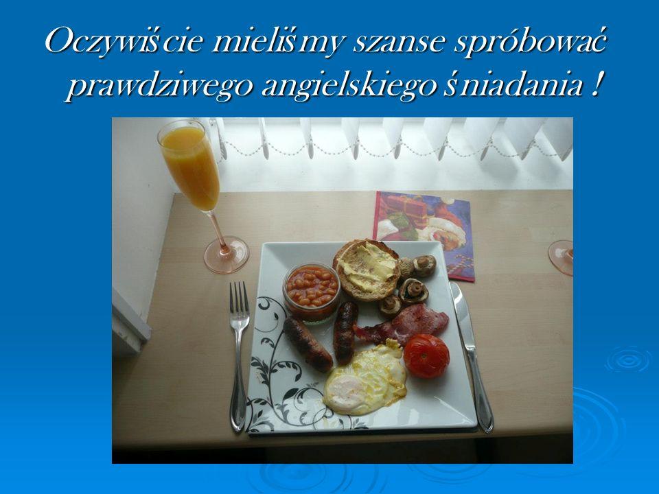 Oczywiście mieliśmy szanse spróbować prawdziwego angielskiego śniadania !