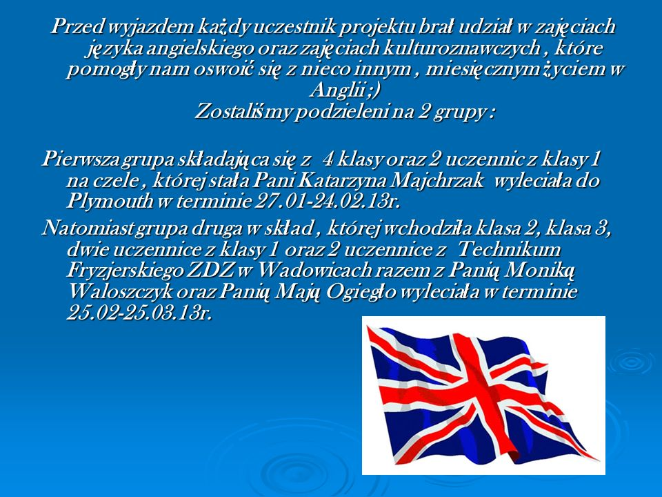 Przed wyjazdem każdy uczestnik projektu brał udział w zajęciach języka angielskiego oraz zajęciach kulturoznawczych , które pomogły nam oswoić się z nieco innym , miesięcznym życiem w Anglii ;) Zostaliśmy podzieleni na 2 grupy :