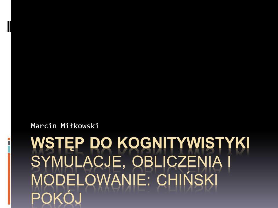 Marcin Miłkowski Wstęp do kognitywistyki Symulacje, obliczenia i modelowanie: Chiński pokój