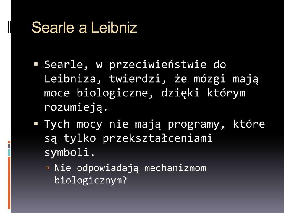Searle a Leibniz Searle, w przeciwieństwie do Leibniza, twierdzi, że mózgi mają moce biologiczne, dzięki którym rozumieją.