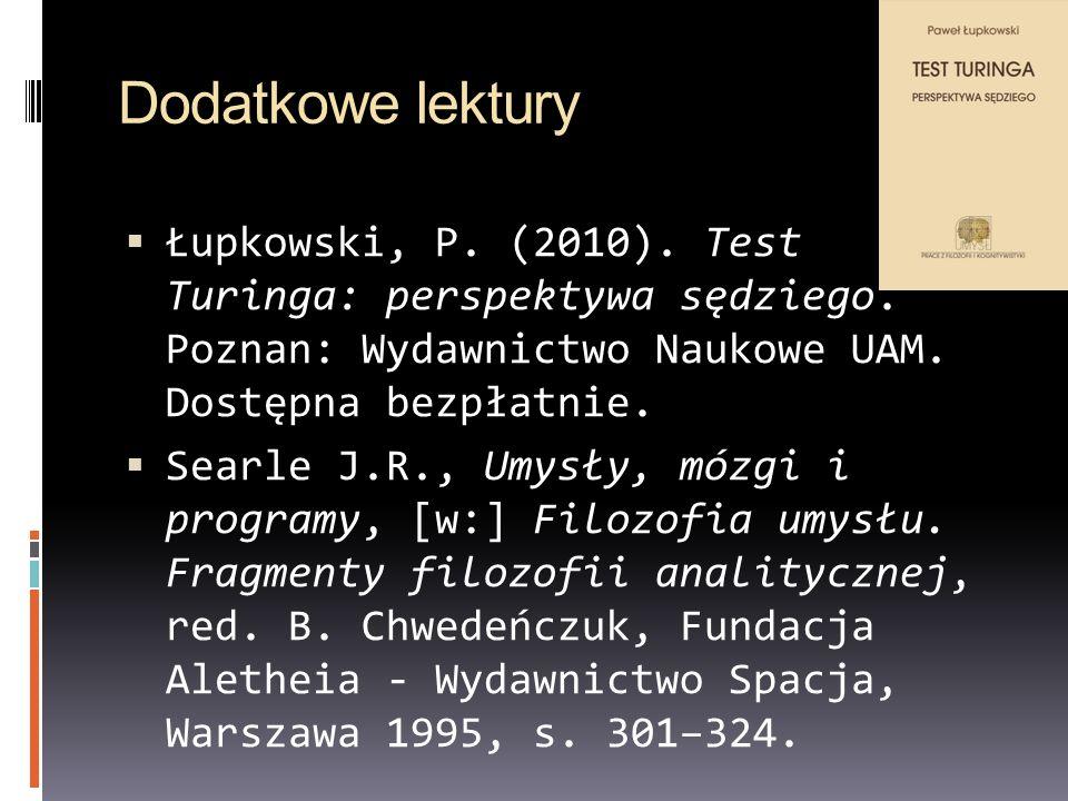 Dodatkowe lektury Łupkowski, P. (2010). Test Turinga: perspektywa sędziego. Poznan: Wydawnictwo Naukowe UAM. Dostępna bezpłatnie.