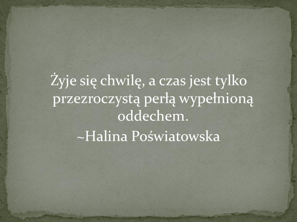 Żyje się chwilę, a czas jest tylko przezroczystą perłą wypełnioną oddechem. ~Halina Poświatowska