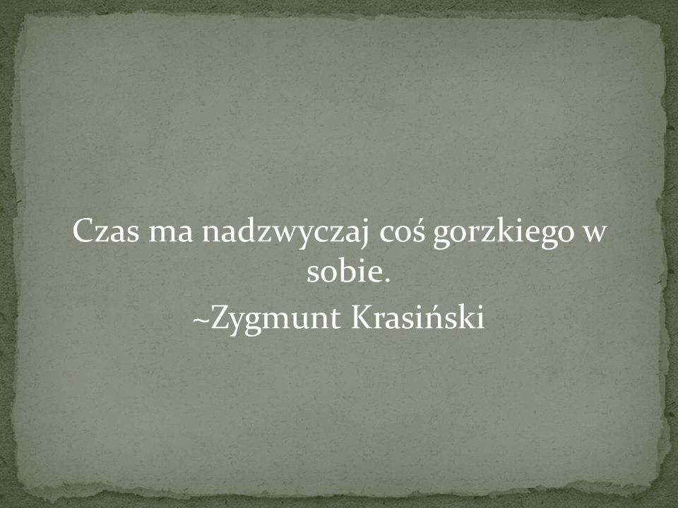 Czas ma nadzwyczaj coś gorzkiego w sobie. ~Zygmunt Krasiński