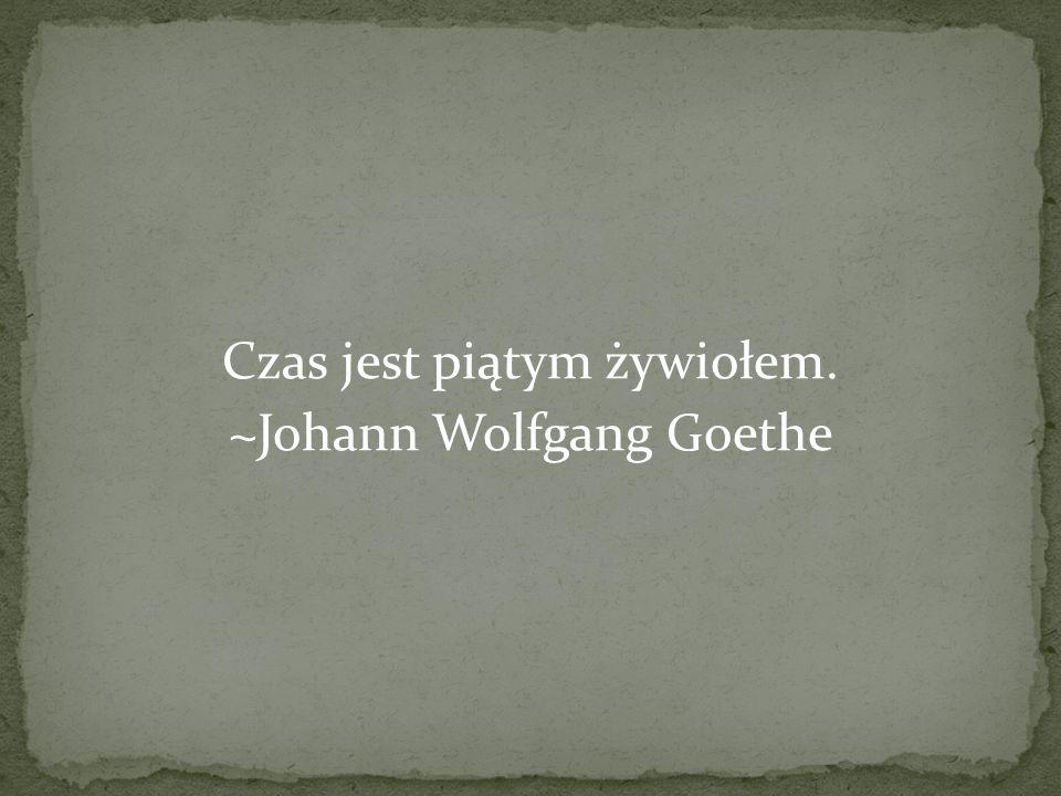 Czas jest piątym żywiołem. ~Johann Wolfgang Goethe