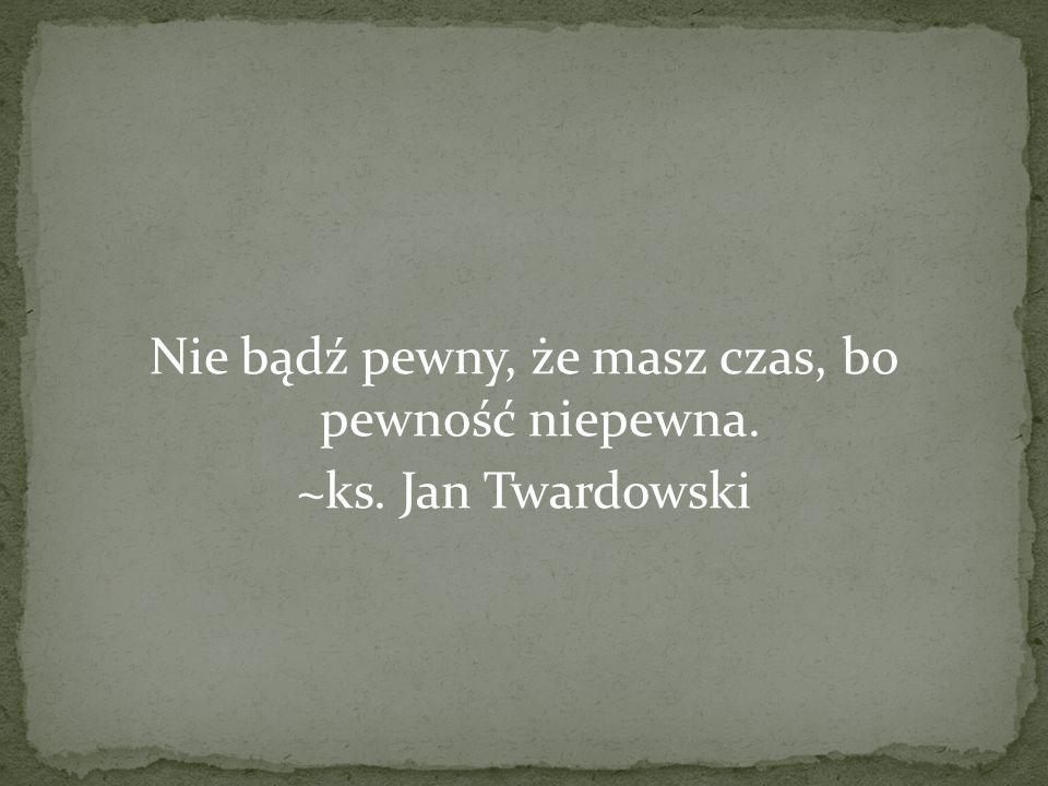 Nie bądź pewny, że masz czas, bo pewność niepewna. ~ks. Jan Twardowski