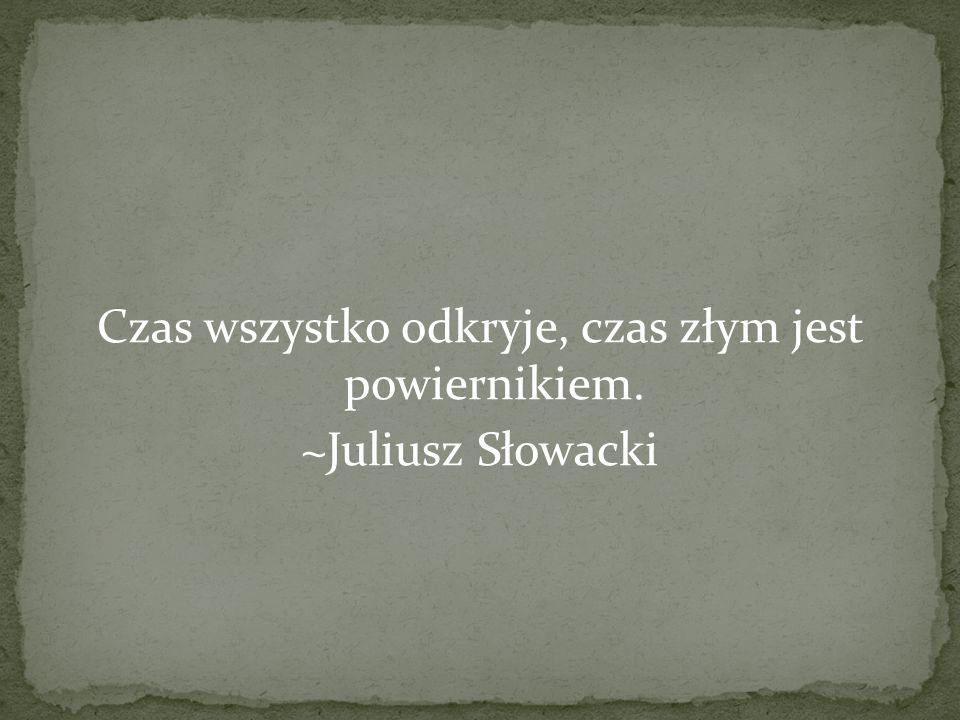 Czas wszystko odkryje, czas złym jest powiernikiem. ~Juliusz Słowacki