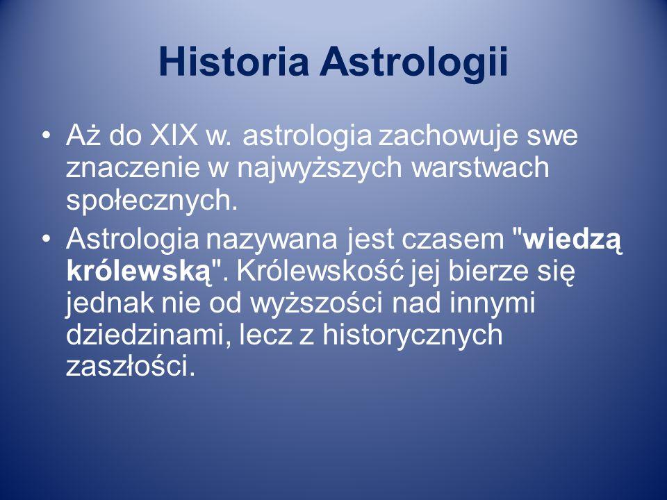 Historia Astrologii Aż do XIX w. astrologia zachowuje swe znaczenie w najwyższych warstwach społecznych.