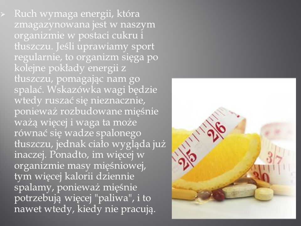 Ruch wymaga energii, która zmagazynowana jest w naszym organizmie w postaci cukru i tłuszczu.