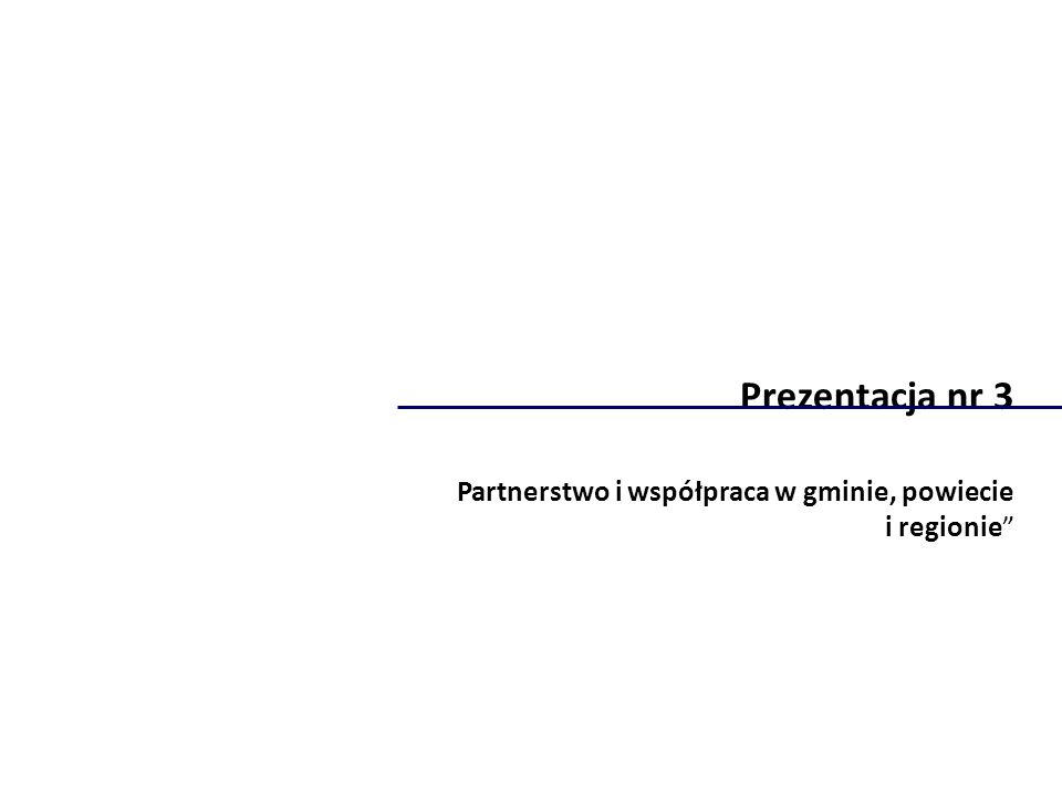 Prezentacja nr 3 Partnerstwo i współpraca w gminie, powiecie i regionie