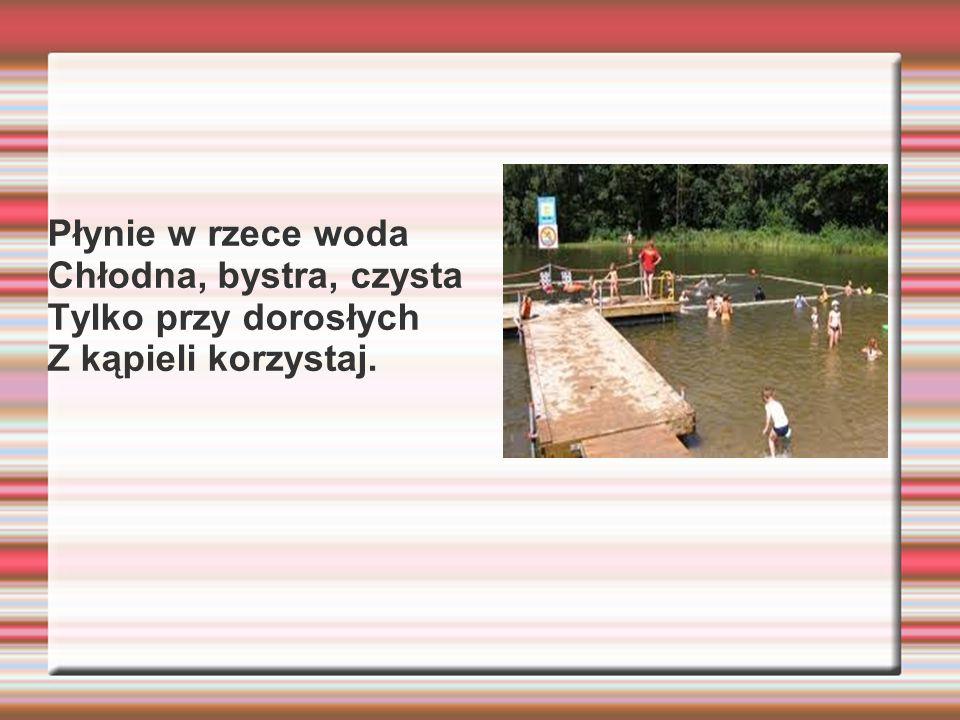 Płynie w rzece woda Chłodna, bystra, czysta Tylko przy dorosłych Z kąpieli korzystaj.