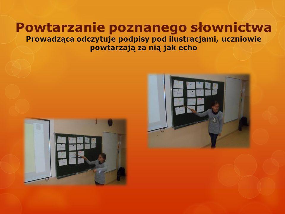 Powtarzanie poznanego słownictwa Prowadząca odczytuje podpisy pod ilustracjami, uczniowie powtarzają za nią jak echo