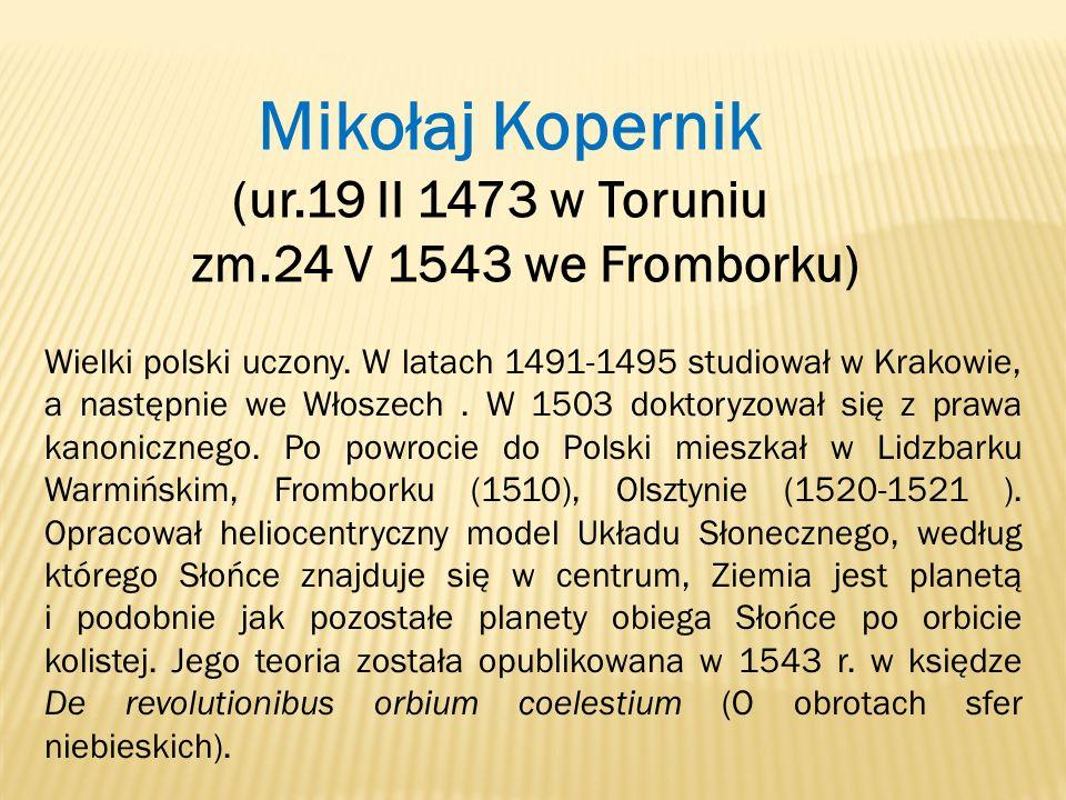 Mikołaj Kopernik (ur.19 II 1473 w Toruniu zm.24 V 1543 we Fromborku)