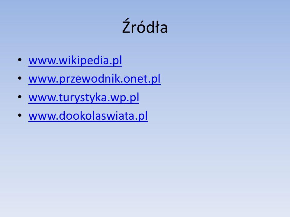 Źródła www.wikipedia.pl www.przewodnik.onet.pl www.turystyka.wp.pl