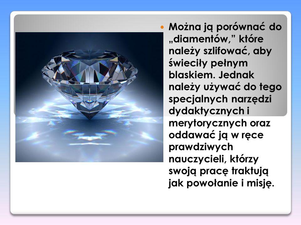 """Można ją porównać do """"diamentów, które należy szlifować, aby świeciły pełnym blaskiem."""