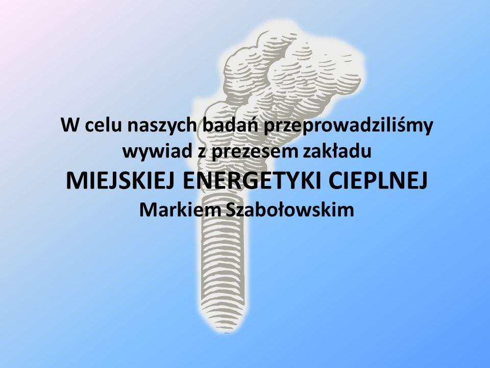 W celu naszych badań przeprowadziliśmy wywiad z prezesem zakładu MIEJSKIEJ ENERGETYKI CIEPLNEJ Markiem Szabołowskim