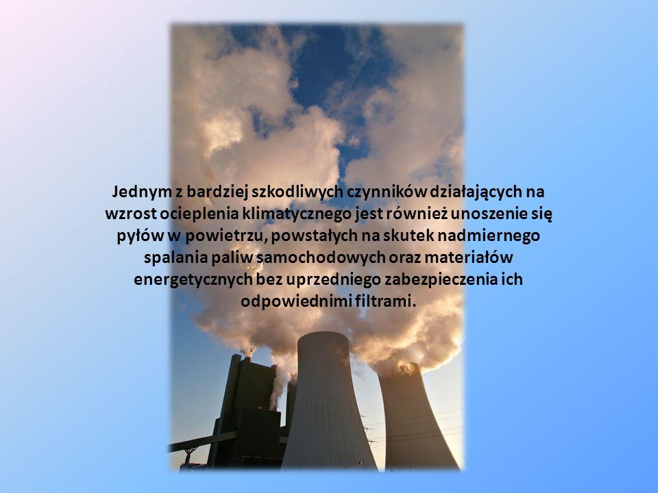 Jednym z bardziej szkodliwych czynników działających na wzrost ocieplenia klimatycznego jest również unoszenie się pyłów w powietrzu, powstałych na skutek nadmiernego spalania paliw samochodowych oraz materiałów energetycznych bez uprzedniego zabezpieczenia ich odpowiednimi filtrami.